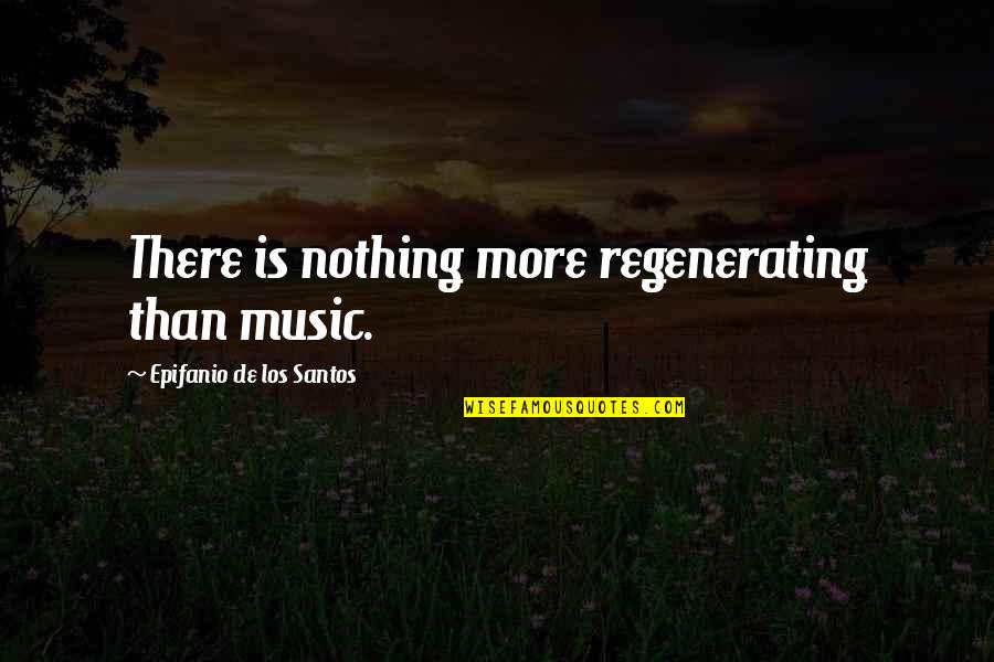 Regenerating Quotes By Epifanio De Los Santos: There is nothing more regenerating than music.