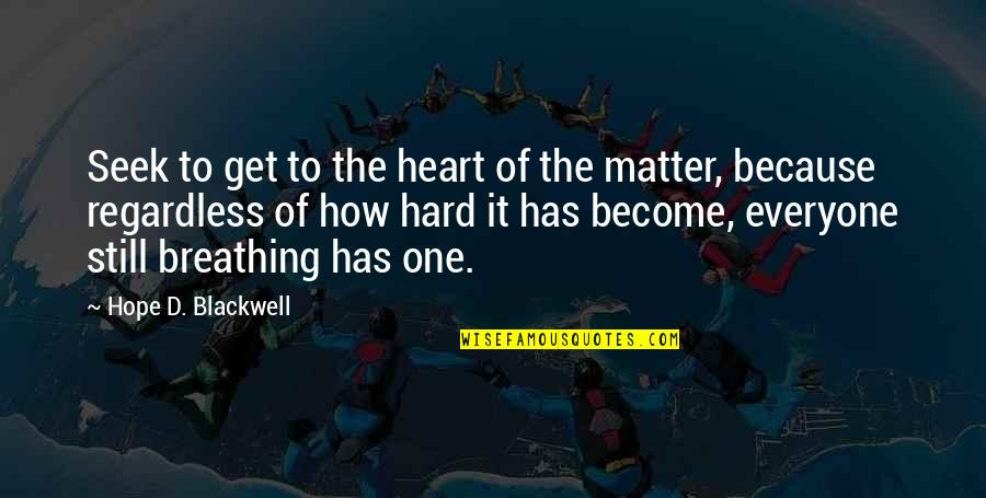 Regenerating Quotes By Hope D. Blackwell: Seek to get to the heart of the
