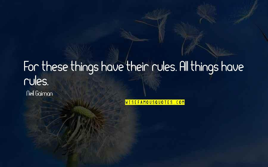Regenerating Quotes By Neil Gaiman: For these things have their rules. All things
