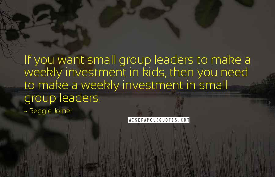 Reggie Joiner quotes: If you want small group leaders to make a weekly investment in kids, then you need to make a weekly investment in small group leaders.