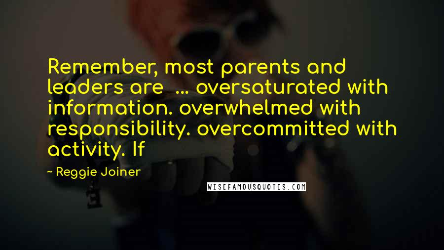 Reggie Joiner quotes: Remember, most parents and leaders are ... oversaturated with information. overwhelmed with responsibility. overcommitted with activity. If