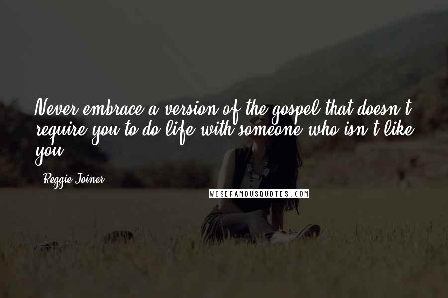 Reggie Joiner quotes: Never embrace a version of the gospel that doesn't require you to do life with someone who isn't like you.