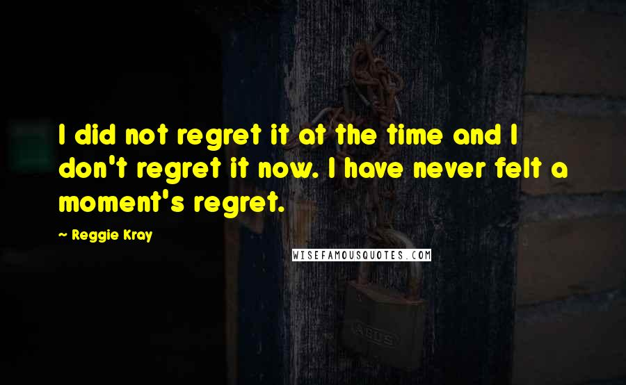 Reggie Kray quotes: I did not regret it at the time and I don't regret it now. I have never felt a moment's regret.