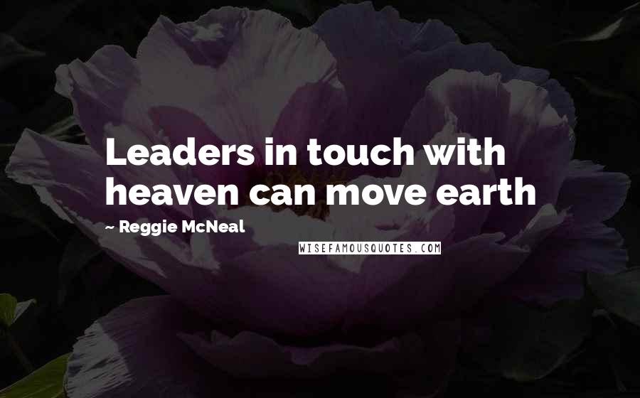 Reggie McNeal quotes: Leaders in touch with heaven can move earth
