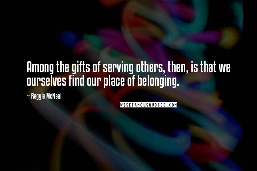 Reggie McNeal quotes: Among the gifts of serving others, then, is that we ourselves find our place of belonging.