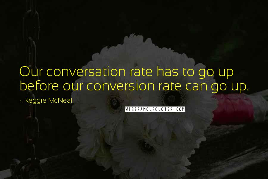 Reggie McNeal quotes: Our conversation rate has to go up before our conversion rate can go up.