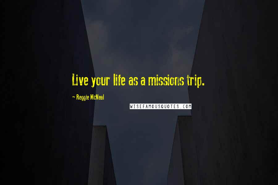 Reggie McNeal quotes: Live your life as a missions trip.