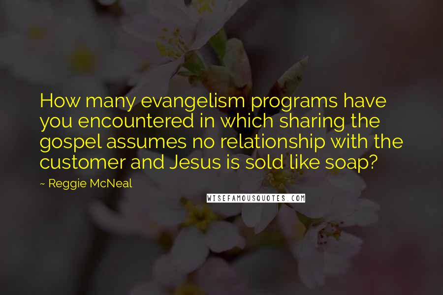Reggie McNeal quotes: How many evangelism programs have you encountered in which sharing the gospel assumes no relationship with the customer and Jesus is sold like soap?