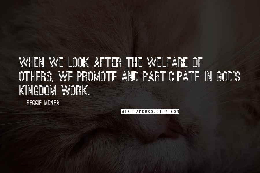 Reggie McNeal quotes: When we look after the welfare of others, we promote and participate in God's kingdom work.