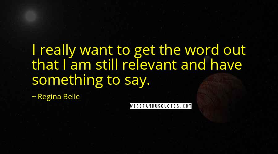 Regina Belle quotes: I really want to get the word out that I am still relevant and have something to say.
