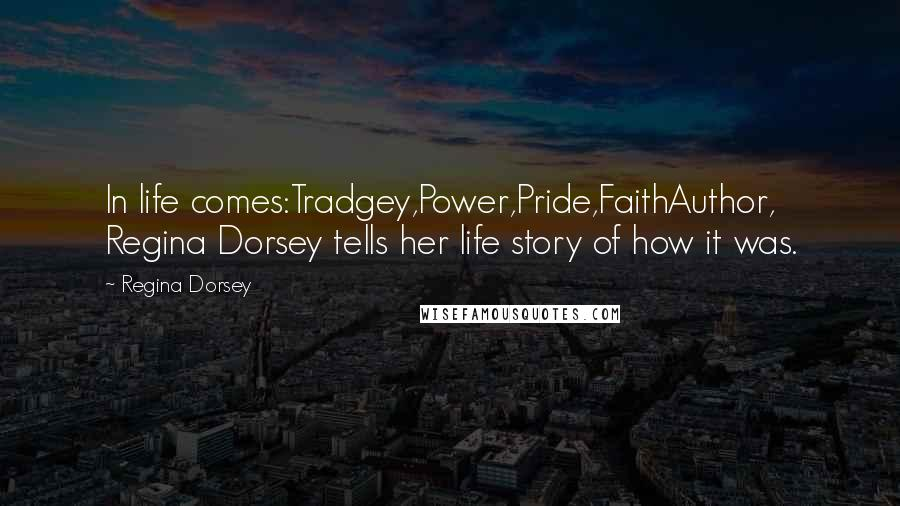 Regina Dorsey quotes: In life comes:Tradgey,Power,Pride,FaithAuthor, Regina Dorsey tells her life story of how it was.