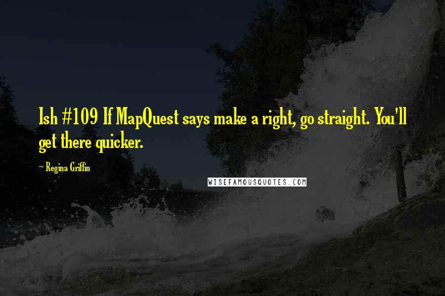 Regina Griffin quotes: Ish #109 If MapQuest says make a right, go straight. You'll get there quicker.
