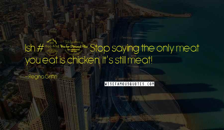 Regina Griffin quotes: Ish #21 Stop saying the only meat you eat is chicken. It's still meat!