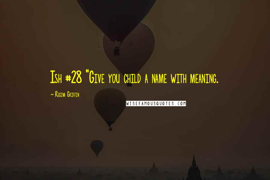 "Regina Griffin quotes: Ish #28 ""Give you child a name with meaning."
