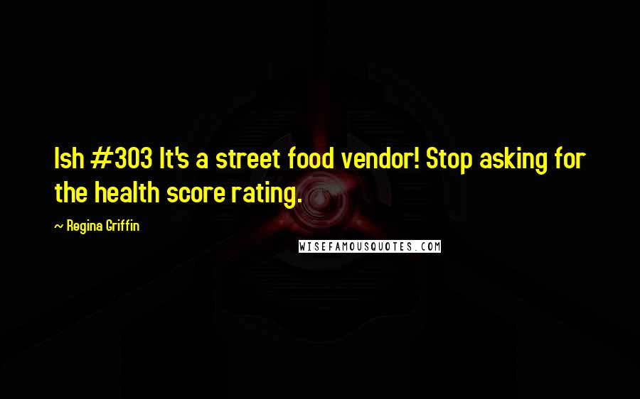 Regina Griffin quotes: Ish #303 It's a street food vendor! Stop asking for the health score rating.