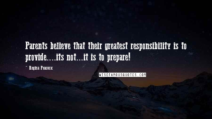 Regina Peacock quotes: Parents believe that their greatest responsibility is to provide....its not...it is to prepare!