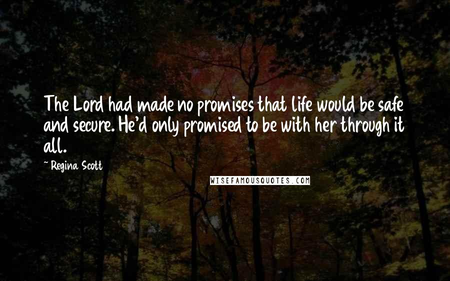 Regina Scott quotes: The Lord had made no promises that life would be safe and secure. He'd only promised to be with her through it all.
