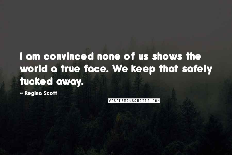 Regina Scott quotes: I am convinced none of us shows the world a true face. We keep that safely tucked away.
