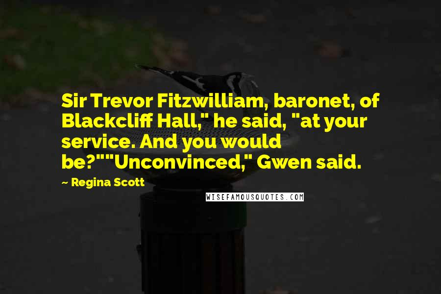 "Regina Scott quotes: Sir Trevor Fitzwilliam, baronet, of Blackcliff Hall,"" he said, ""at your service. And you would be?""""Unconvinced,"" Gwen said."