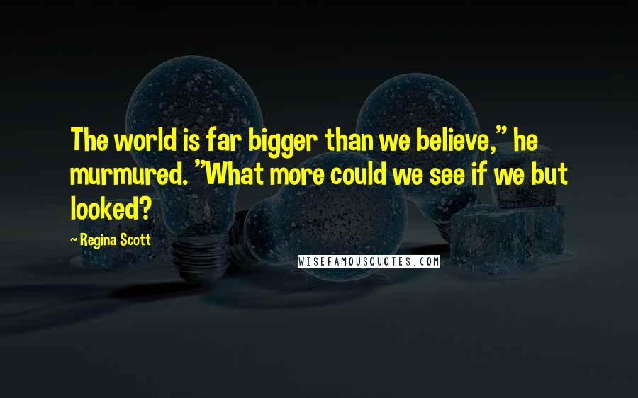 "Regina Scott quotes: The world is far bigger than we believe,"" he murmured. ""What more could we see if we but looked?"