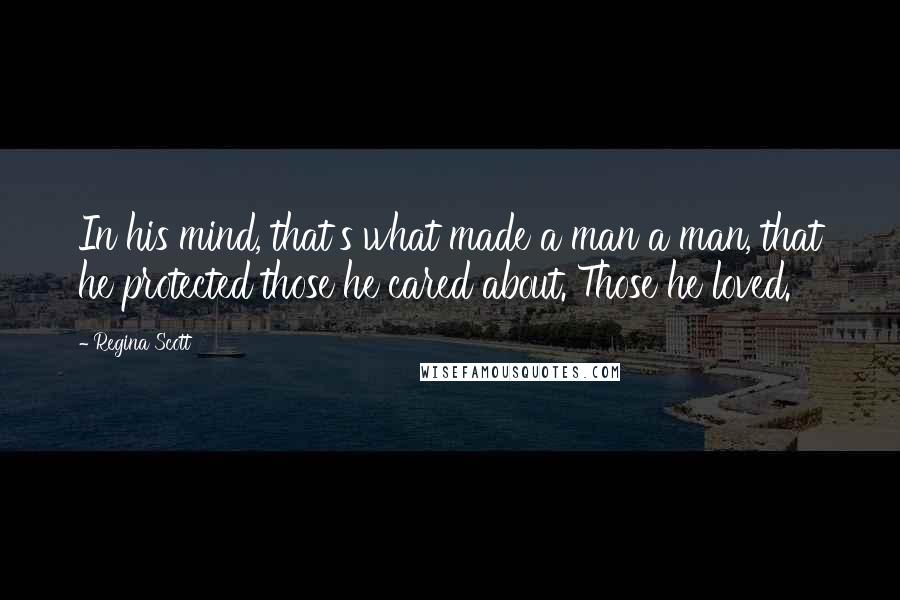 Regina Scott quotes: In his mind, that's what made a man a man, that he protected those he cared about. Those he loved.