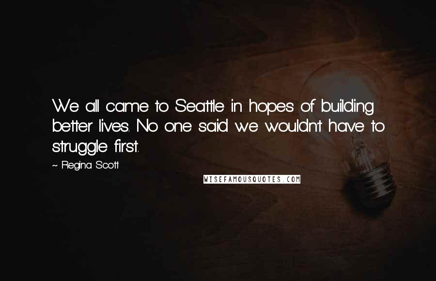 Regina Scott quotes: We all came to Seattle in hopes of building better lives. No one said we wouldn't have to struggle first.
