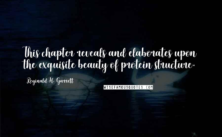 Reginald H. Garrett quotes: This chapter reveals and elaborates upon the exquisite beauty of protein structure.