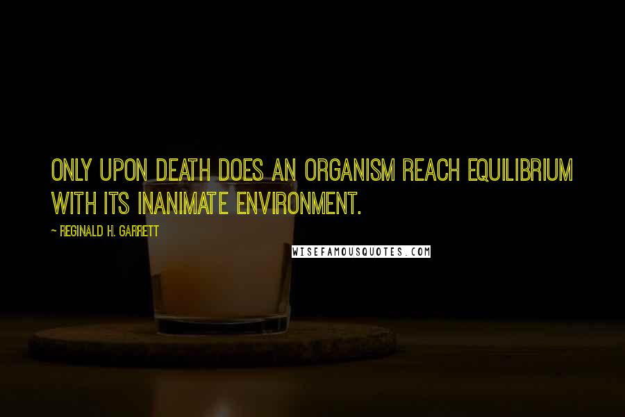 Reginald H. Garrett quotes: Only upon death does an organism reach equilibrium with its inanimate environment.