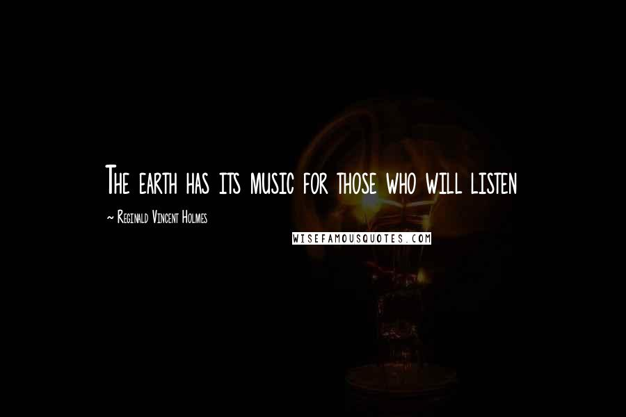 Reginald Vincent Holmes quotes: The earth has its music for those who will listen