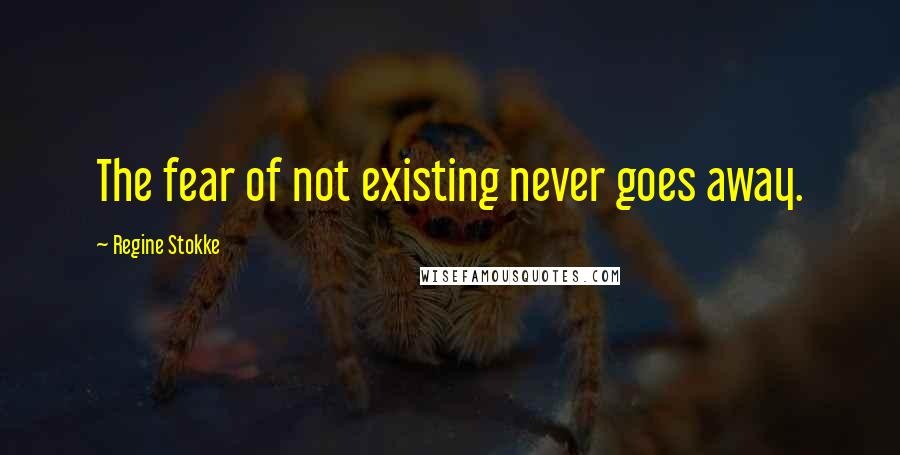 Regine Stokke quotes: The fear of not existing never goes away.