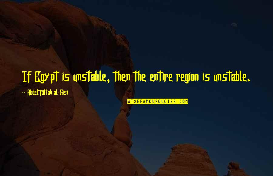 Region Quotes By Abdel Fattah Al-Sisi: If Egypt is unstable, then the entire region
