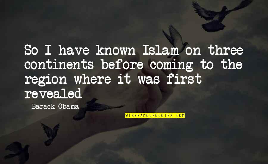 Region Quotes By Barack Obama: So I have known Islam on three continents