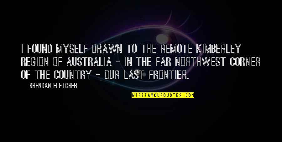 Region Quotes By Brendan Fletcher: I found myself drawn to the remote Kimberley
