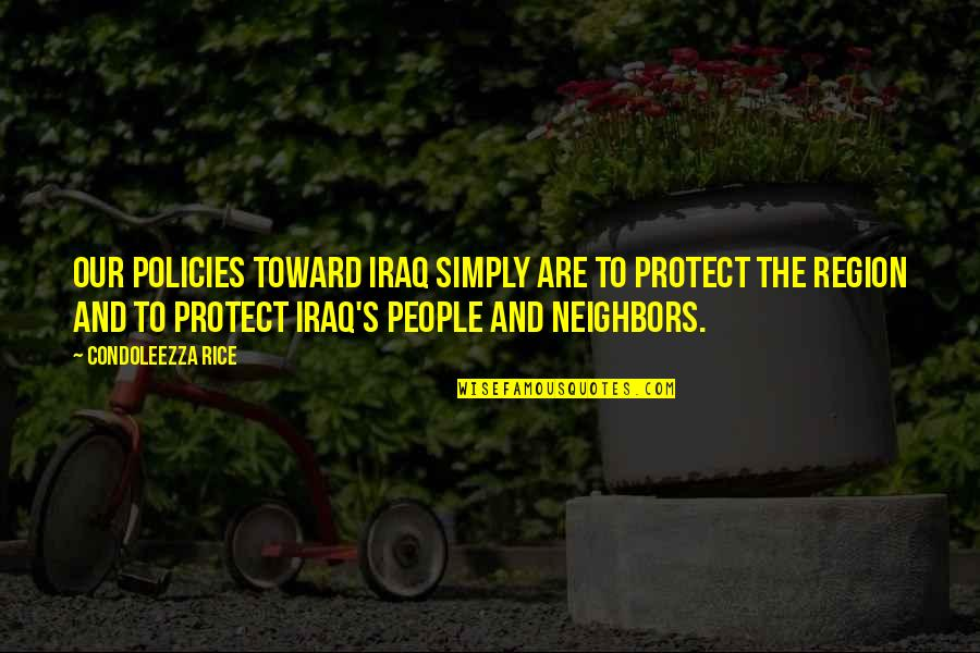 Region Quotes By Condoleezza Rice: Our policies toward Iraq simply are to protect