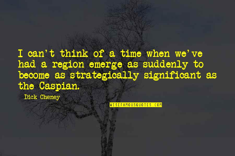 Region Quotes By Dick Cheney: I can't think of a time when we've
