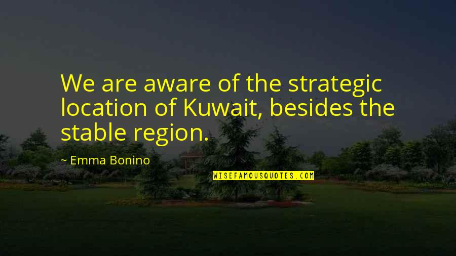 Region Quotes By Emma Bonino: We are aware of the strategic location of