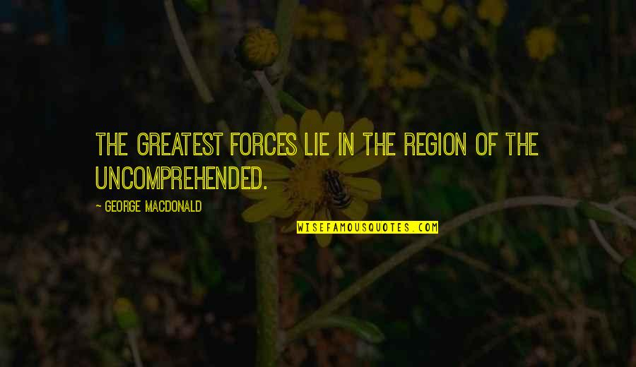 Region Quotes By George MacDonald: The greatest forces lie in the region of