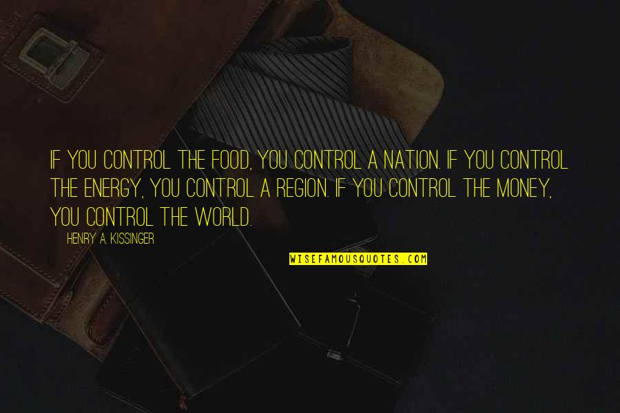 Region Quotes By Henry A. Kissinger: If you control the food, you control a