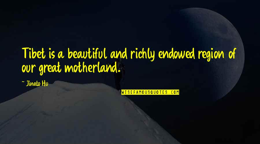 Region Quotes By Jinato Hu: Tibet is a beautiful and richly endowed region