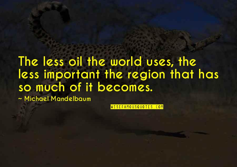 Region Quotes By Michael Mandelbaum: The less oil the world uses, the less