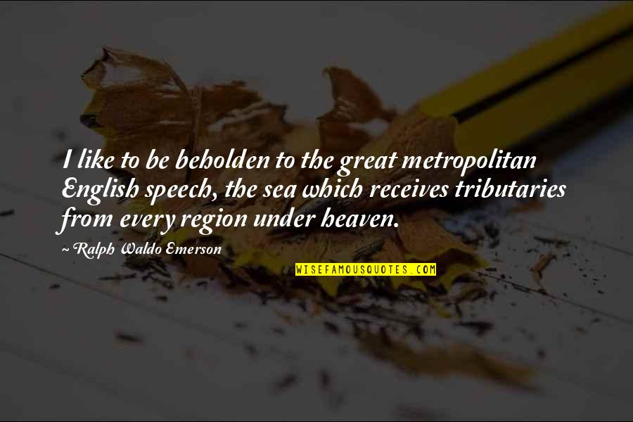 Region Quotes By Ralph Waldo Emerson: I like to be beholden to the great