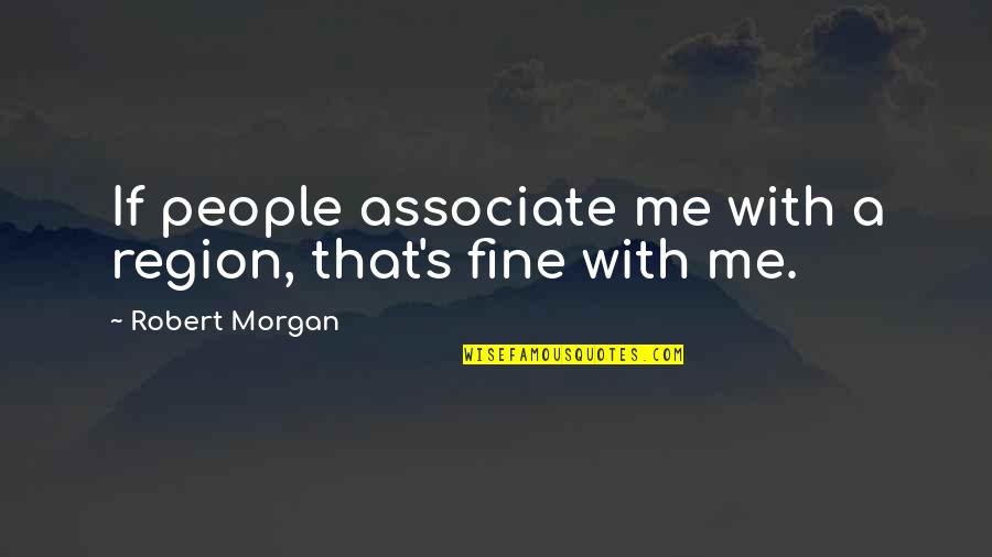 Region Quotes By Robert Morgan: If people associate me with a region, that's
