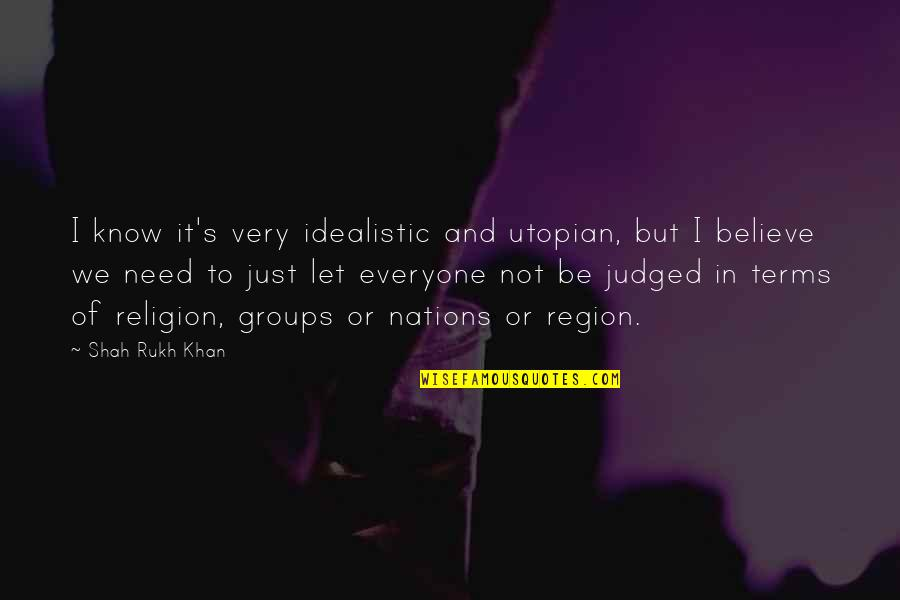 Region Quotes By Shah Rukh Khan: I know it's very idealistic and utopian, but
