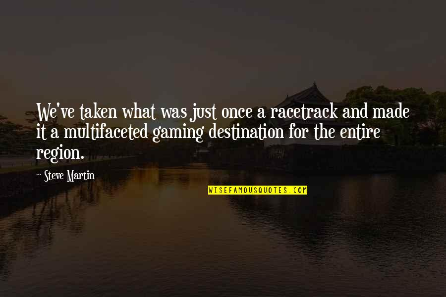 Region Quotes By Steve Martin: We've taken what was just once a racetrack