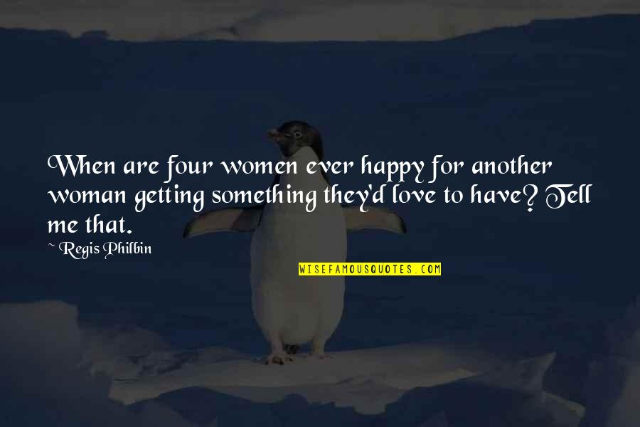 Regis Philbin Quotes By Regis Philbin: When are four women ever happy for another