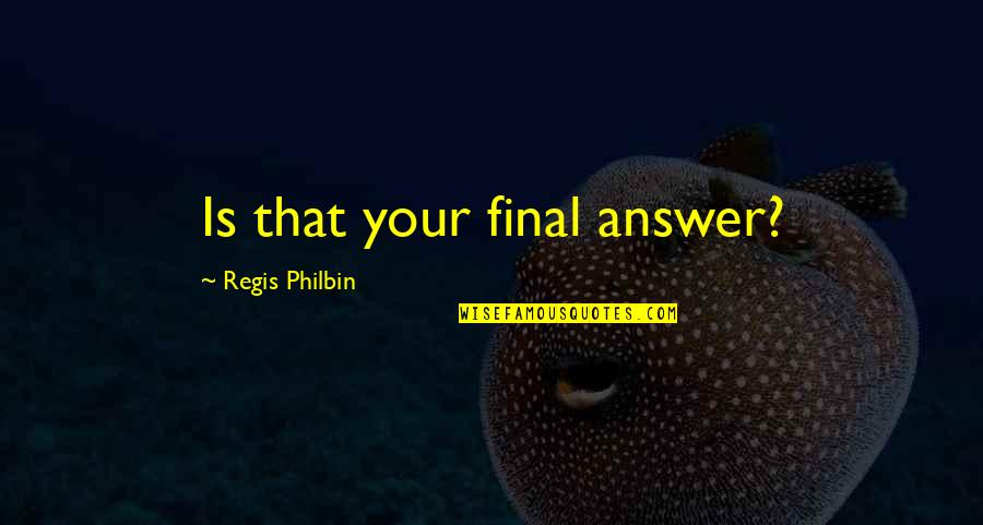 Regis Philbin Quotes By Regis Philbin: Is that your final answer?