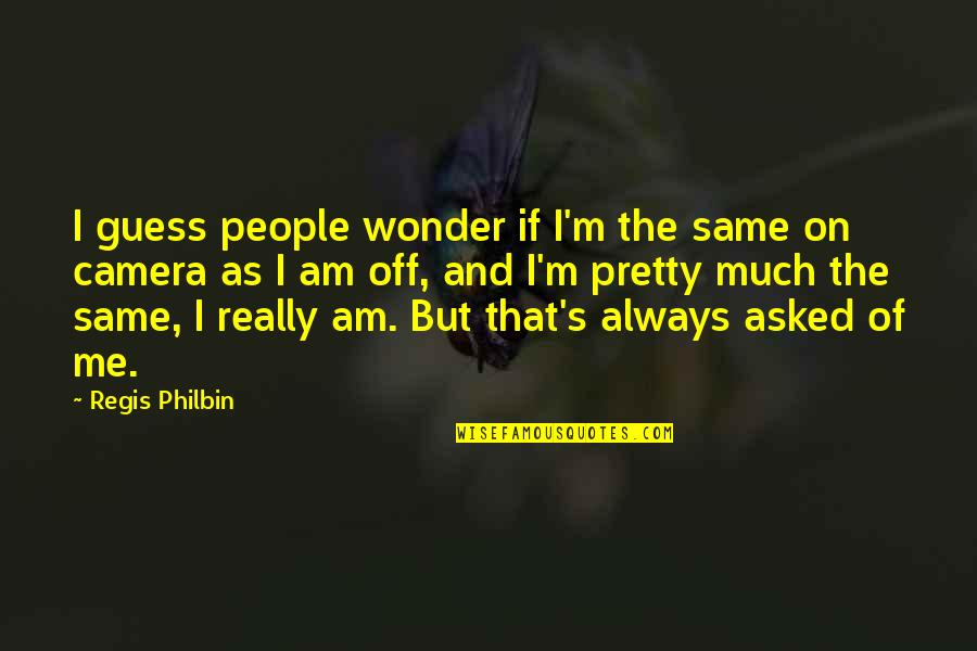 Regis Philbin Quotes By Regis Philbin: I guess people wonder if I'm the same
