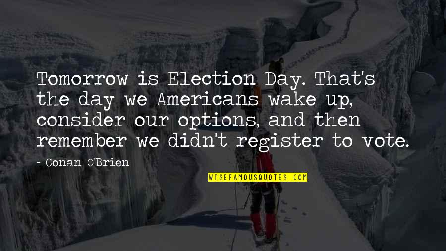 Register To Vote Quotes By Conan O'Brien: Tomorrow is Election Day. That's the day we
