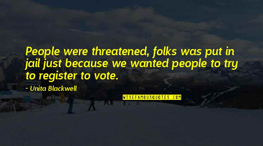 Register To Vote Quotes By Unita Blackwell: People were threatened, folks was put in jail