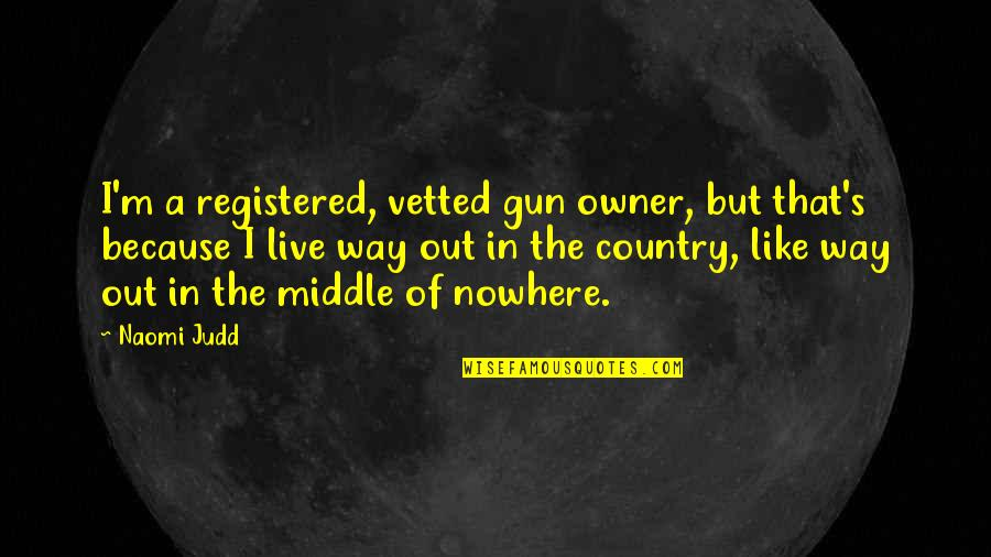 Registered Quotes By Naomi Judd: I'm a registered, vetted gun owner, but that's